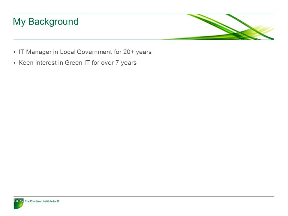 My Background IT Manager in Local Government for 20+ years Keen interest in Green IT for over 7 years