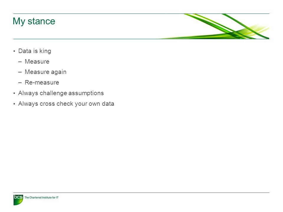 My stance Data is king –Measure –Measure again –Re-measure Always challenge assumptions Always cross check your own data