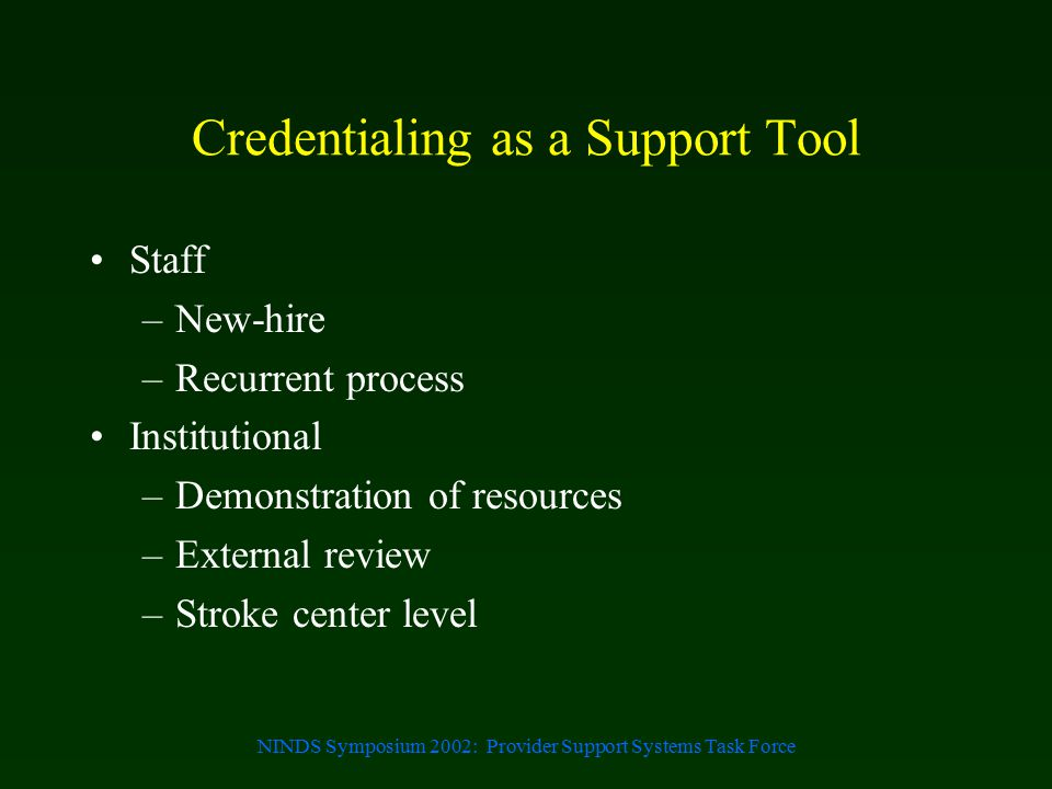 NINDS Symposium 2002: Provider Support Systems Task Force Credentialing as a Support Tool Staff –New-hire –Recurrent process Institutional –Demonstrat