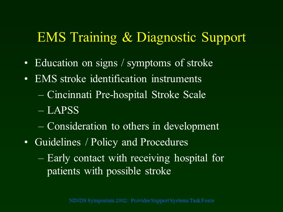NINDS Symposium 2002: Provider Support Systems Task Force EMS Training & Diagnostic Support Education on signs / symptoms of stroke EMS stroke identif