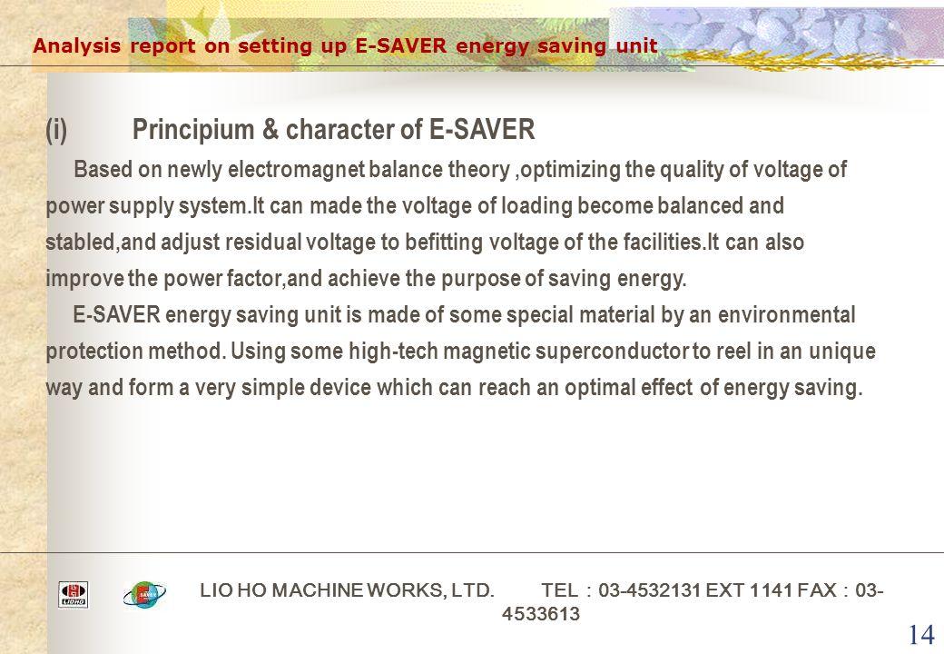 14 Analysis report on setting up E-SAVER energy saving unit LIO HO MACHINE WORKS, LTD. TEL : 03-4532131 EXT 1141 FAX : 03- 4533613 (i)Principium & cha