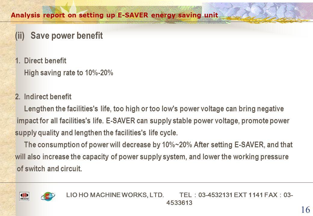 16 Analysis report on setting up E-SAVER energy saving unit LIO HO MACHINE WORKS, LTD. TEL : 03-4532131 EXT 1141 FAX : 03- 4533613 (ii)Save power bene