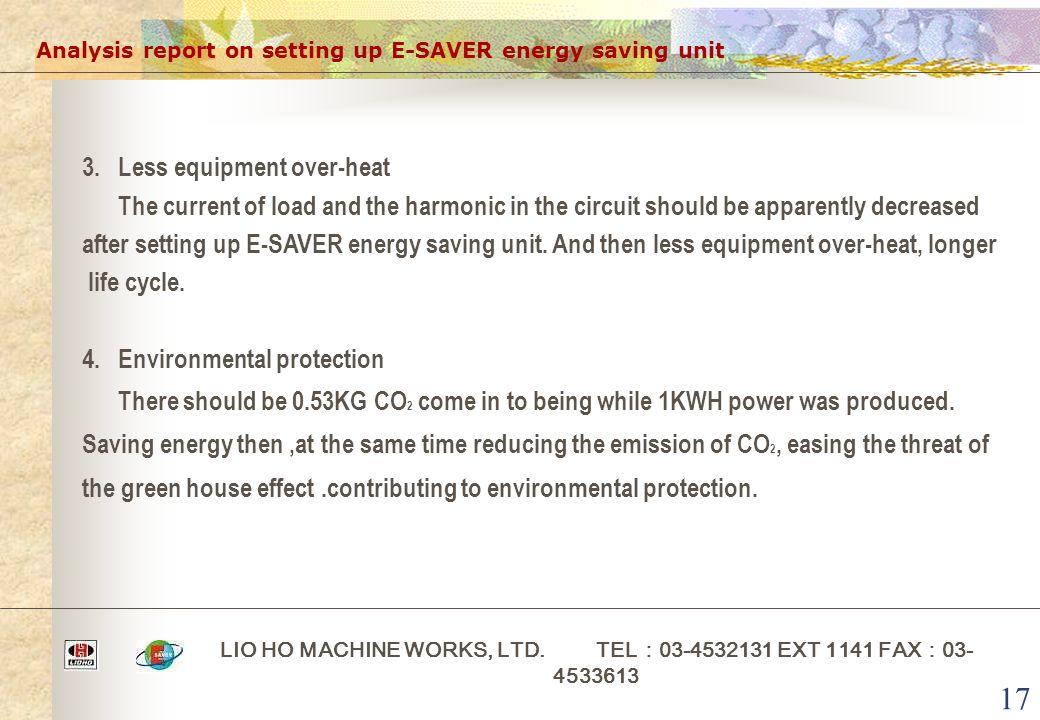 17 Analysis report on setting up E-SAVER energy saving unit LIO HO MACHINE WORKS, LTD. TEL : 03-4532131 EXT 1141 FAX : 03- 4533613 3. Less equipment o
