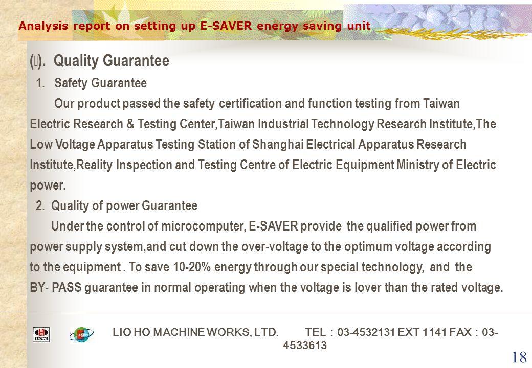 18 Analysis report on setting up E-SAVER energy saving unit LIO HO MACHINE WORKS, LTD. TEL : 03-4532131 EXT 1141 FAX : 03- 4533613 ( ⅲ ). Quality Guar