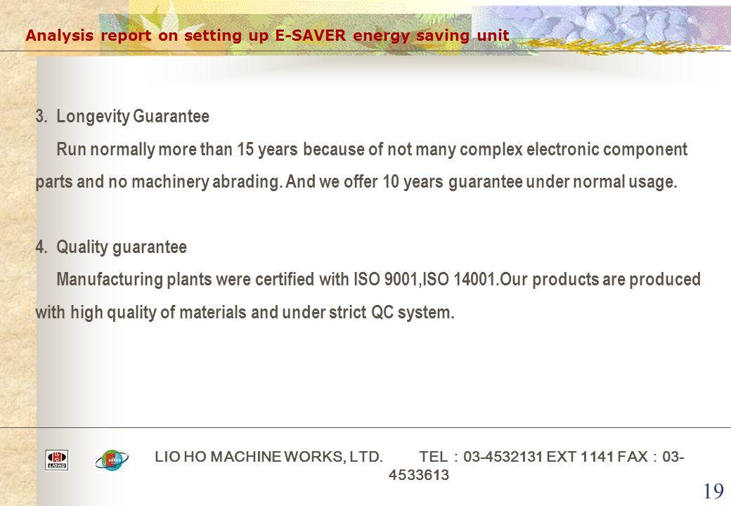 19 Analysis report on setting up E-SAVER energy saving unit LIO HO MACHINE WORKS, LTD. TEL : 03-4532131 EXT 1141 FAX : 03- 4533613 3. Longevity Guaran