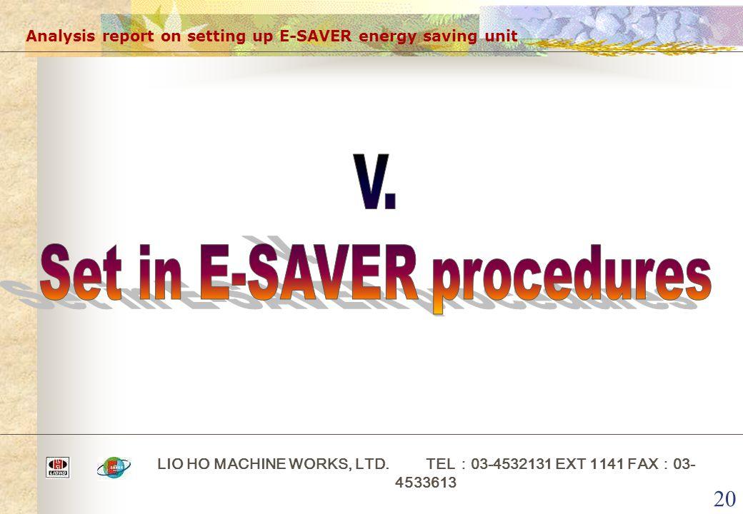 20 Analysis report on setting up E-SAVER energy saving unit LIO HO MACHINE WORKS, LTD. TEL : 03-4532131 EXT 1141 FAX : 03- 4533613