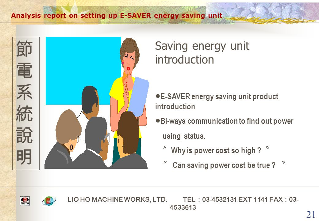 21 Analysis report on setting up E-SAVER energy saving unit LIO HO MACHINE WORKS, LTD. TEL : 03-4532131 EXT 1141 FAX : 03- 4533613 節電系統說明節電系統說明 Saving