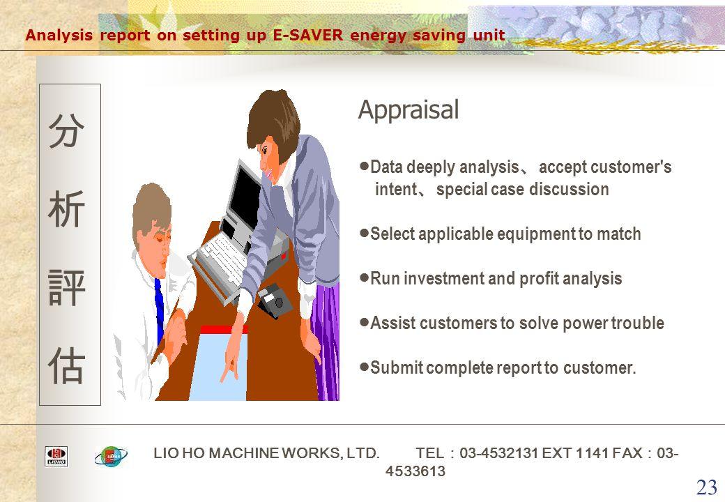 23 Analysis report on setting up E-SAVER energy saving unit LIO HO MACHINE WORKS, LTD. TEL : 03-4532131 EXT 1141 FAX : 03- 4533613 分析評估分析評估 Appraisal