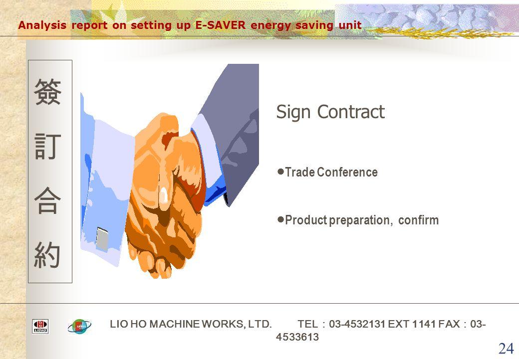 24 Analysis report on setting up E-SAVER energy saving unit LIO HO MACHINE WORKS, LTD. TEL : 03-4532131 EXT 1141 FAX : 03- 4533613 簽訂合約簽訂合約 Sign Contr