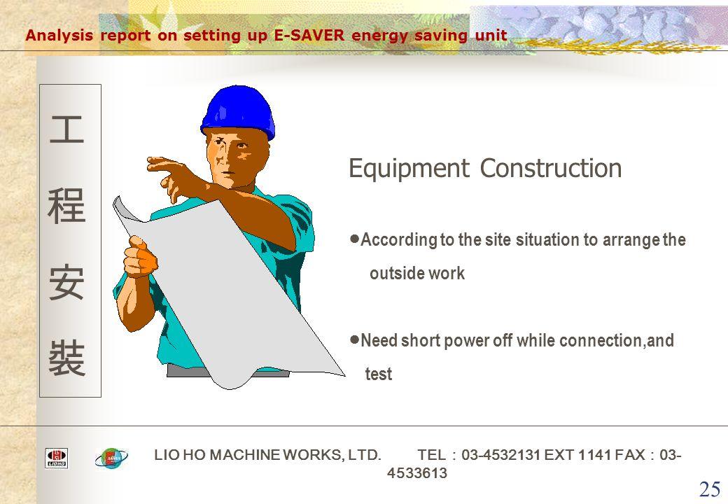 25 Analysis report on setting up E-SAVER energy saving unit LIO HO MACHINE WORKS, LTD. TEL : 03-4532131 EXT 1141 FAX : 03- 4533613 工程安裝工程安裝 Equipment