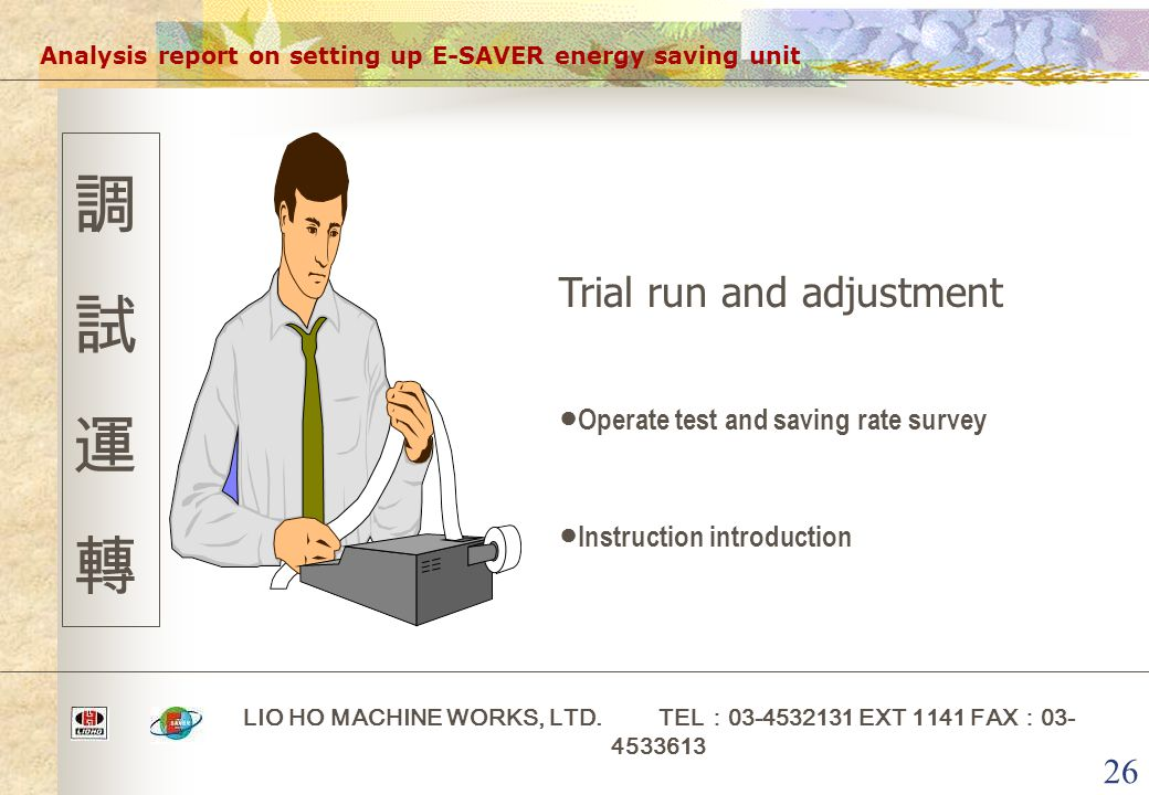 26 Analysis report on setting up E-SAVER energy saving unit LIO HO MACHINE WORKS, LTD. TEL : 03-4532131 EXT 1141 FAX : 03- 4533613 調試運轉調試運轉 Trial run