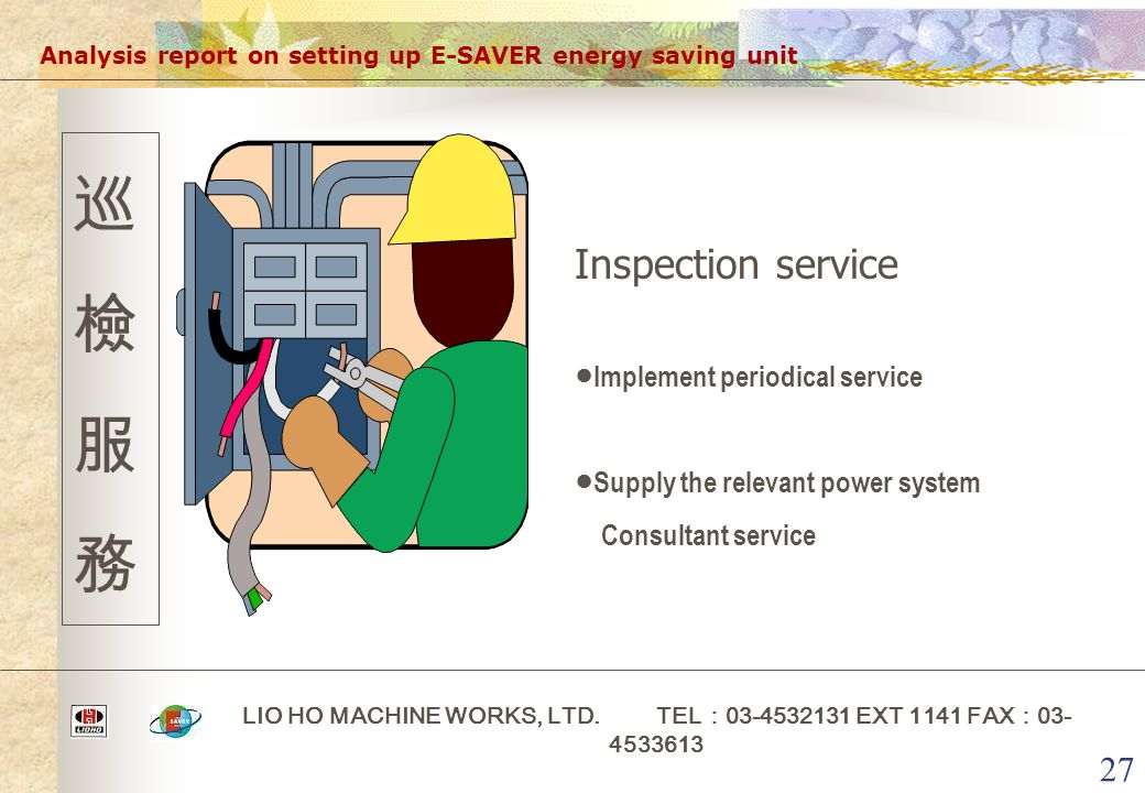 27 Analysis report on setting up E-SAVER energy saving unit LIO HO MACHINE WORKS, LTD. TEL : 03-4532131 EXT 1141 FAX : 03- 4533613 巡檢服務巡檢服務 Inspection