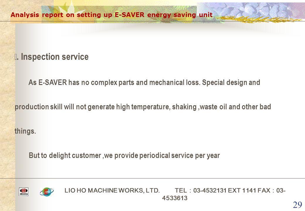 29 Analysis report on setting up E-SAVER energy saving unit LIO HO MACHINE WORKS, LTD. TEL : 03-4532131 EXT 1141 FAX : 03- 4533613 ⅰ. Inspection servi