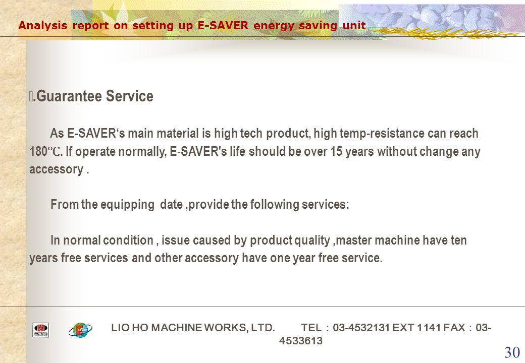 30 Analysis report on setting up E-SAVER energy saving unit LIO HO MACHINE WORKS, LTD. TEL : 03-4532131 EXT 1141 FAX : 03- 4533613 ⅱ.Guarantee Service