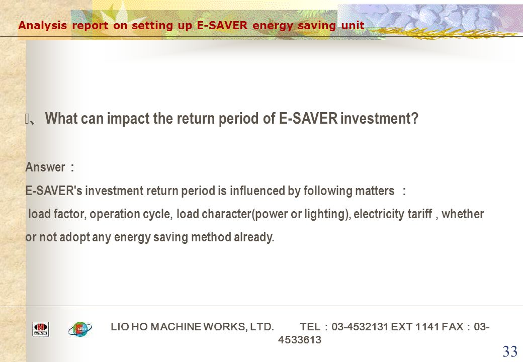 33 Analysis report on setting up E-SAVER energy saving unit LIO HO MACHINE WORKS, LTD. TEL : 03-4532131 EXT 1141 FAX : 03- 4533613 ⅰ、 What can impact