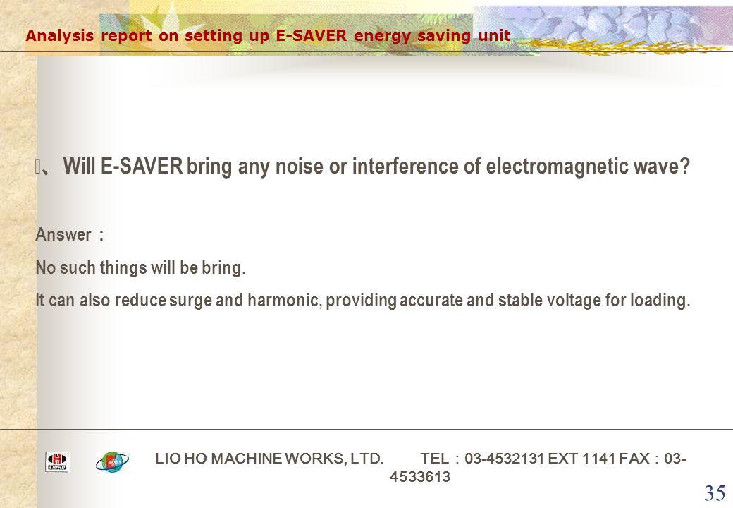 35 Analysis report on setting up E-SAVER energy saving unit LIO HO MACHINE WORKS, LTD. TEL : 03-4532131 EXT 1141 FAX : 03- 4533613 ⅲ、 Will E-SAVER bri