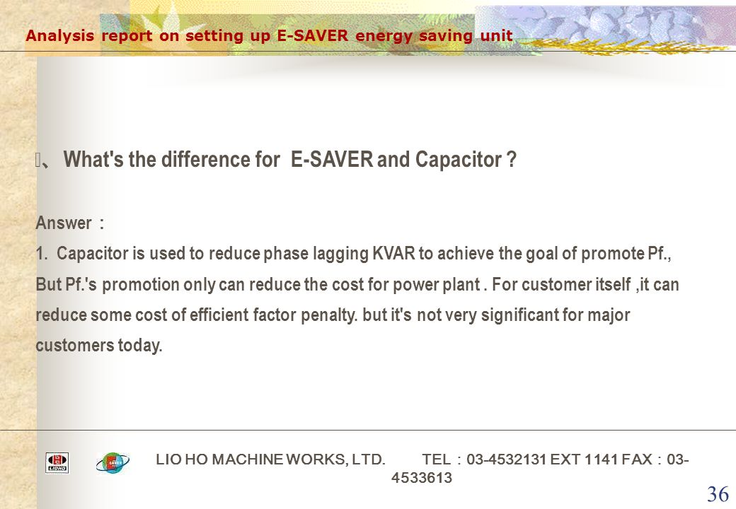 36 Analysis report on setting up E-SAVER energy saving unit LIO HO MACHINE WORKS, LTD. TEL : 03-4532131 EXT 1141 FAX : 03- 4533613 ⅳ、 What's the diffe
