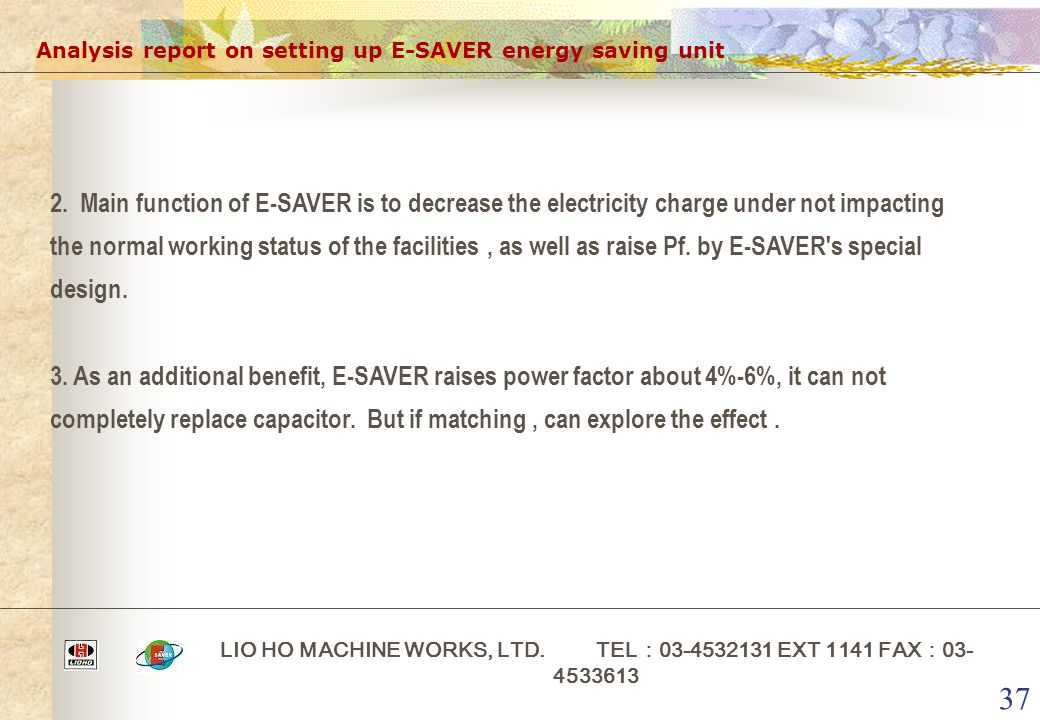 37 Analysis report on setting up E-SAVER energy saving unit LIO HO MACHINE WORKS, LTD. TEL : 03-4532131 EXT 1141 FAX : 03- 4533613 2. Main function of