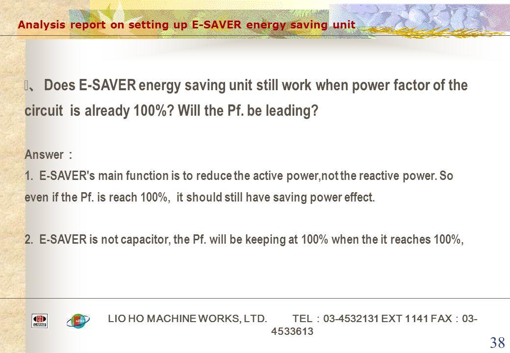 38 Analysis report on setting up E-SAVER energy saving unit LIO HO MACHINE WORKS, LTD. TEL : 03-4532131 EXT 1141 FAX : 03- 4533613 ⅴ、 Does E-SAVER ene