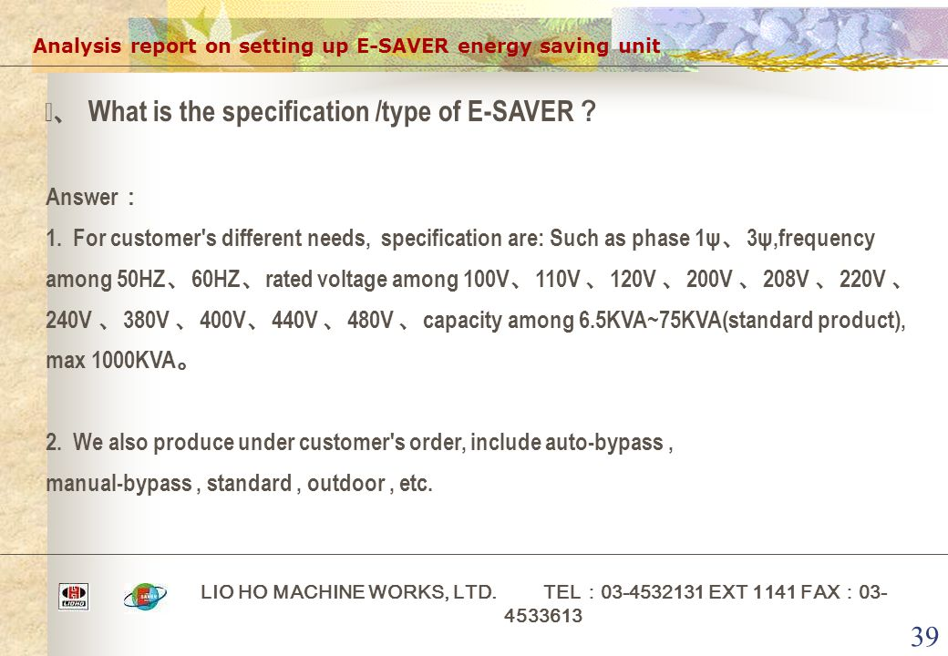 39 Analysis report on setting up E-SAVER energy saving unit LIO HO MACHINE WORKS, LTD. TEL : 03-4532131 EXT 1141 FAX : 03- 4533613 ⅵ、 What is the spec