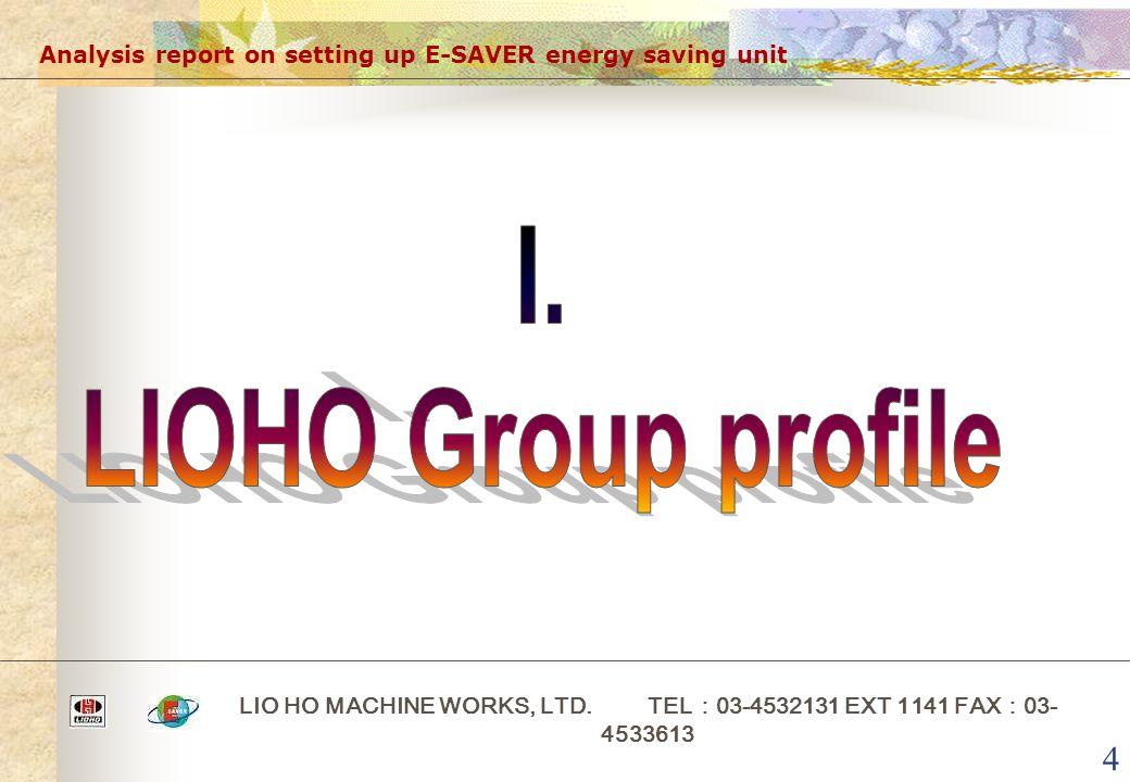 4 Analysis report on setting up E-SAVER energy saving unit LIO HO MACHINE WORKS, LTD. TEL : 03-4532131 EXT 1141 FAX : 03- 4533613