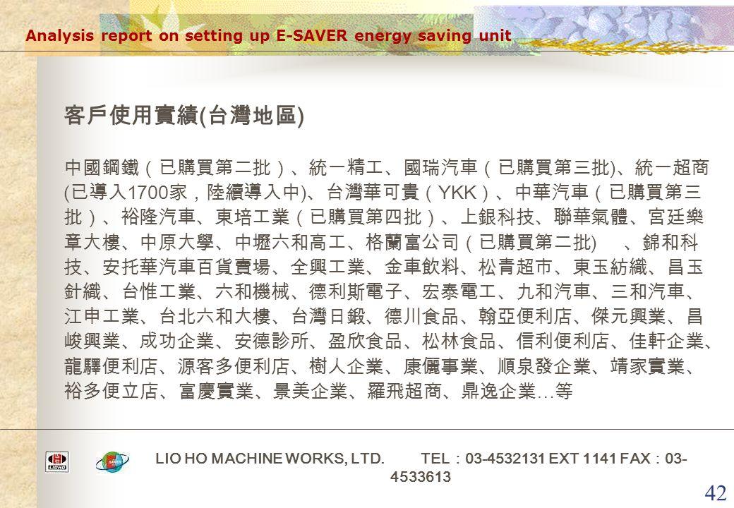 42 Analysis report on setting up E-SAVER energy saving unit LIO HO MACHINE WORKS, LTD. TEL : 03-4532131 EXT 1141 FAX : 03- 4533613 客戶使用實績 ( 台灣地區 ) 中國鋼