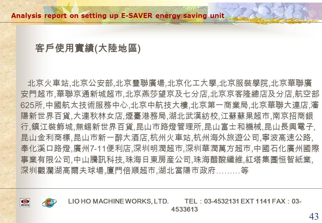 43 Analysis report on setting up E-SAVER energy saving unit LIO HO MACHINE WORKS, LTD. TEL : 03-4532131 EXT 1141 FAX : 03- 4533613 客戶使用實績 ( 大陸地區 ) 北京火