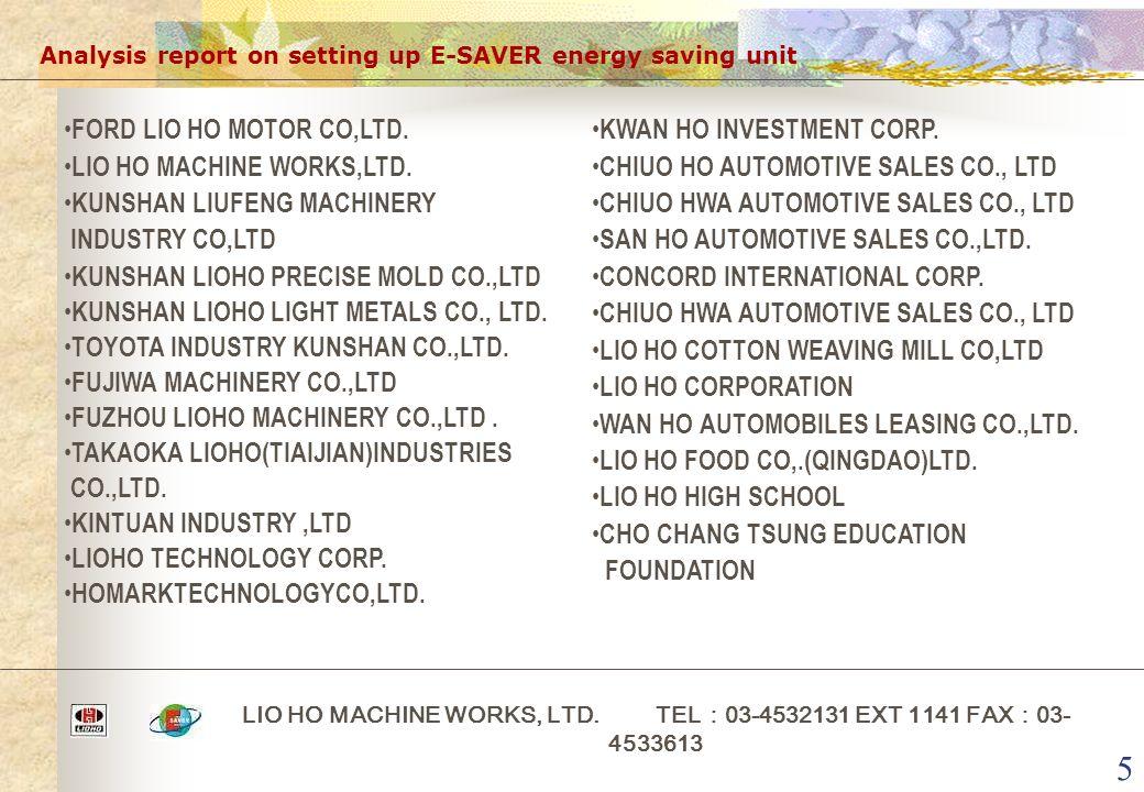 5 Analysis report on setting up E-SAVER energy saving unit LIO HO MACHINE WORKS, LTD. TEL : 03-4532131 EXT 1141 FAX : 03- 4533613 FORD LIO HO MOTOR CO