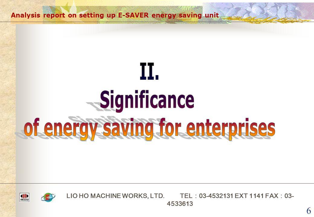 6 Analysis report on setting up E-SAVER energy saving unit LIO HO MACHINE WORKS, LTD. TEL : 03-4532131 EXT 1141 FAX : 03- 4533613