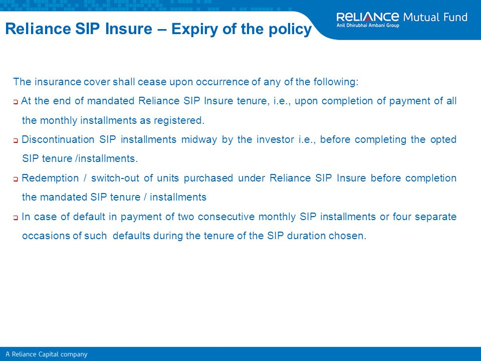 The insurance cover shall cease upon occurrence of any of the following:  At the end of mandated Reliance SIP Insure tenure, i.e., upon completion of
