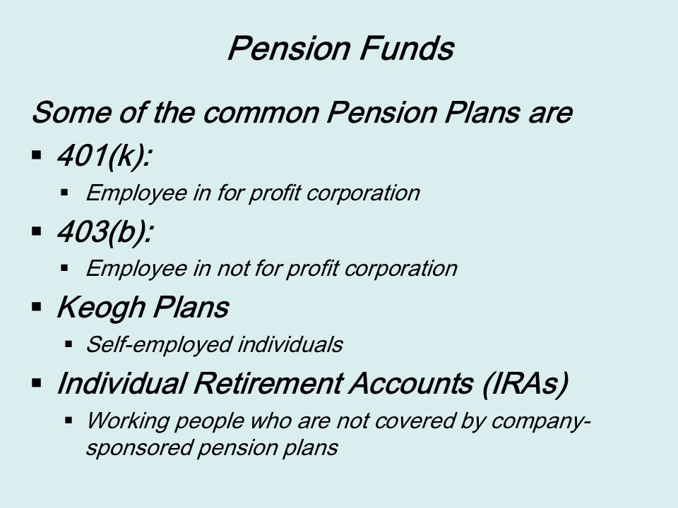 Pension Funds Some of the common Pension Plans are  401(k):  Employee in for profit corporation  403(b):  Employee in not for profit corporation  Keogh Plans  Self-employed individuals  Individual Retirement Accounts (IRAs)  Working people who are not covered by company- sponsored pension plans