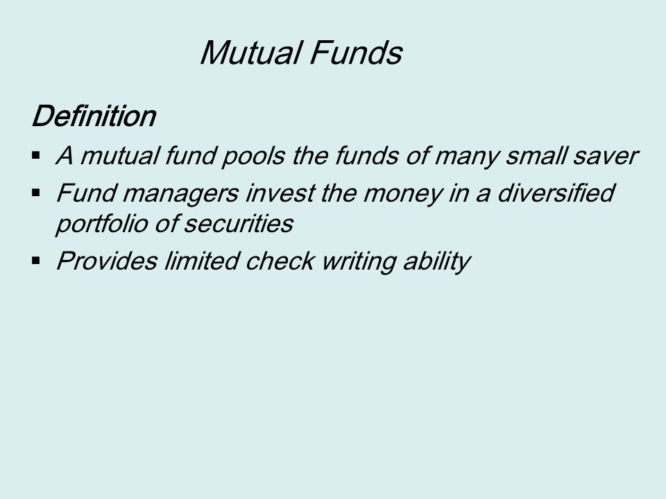 Mutual Funds Definition  A mutual fund pools the funds of many small saver  Fund managers invest the money in a diversified portfolio of securities  Provides limited check writing ability