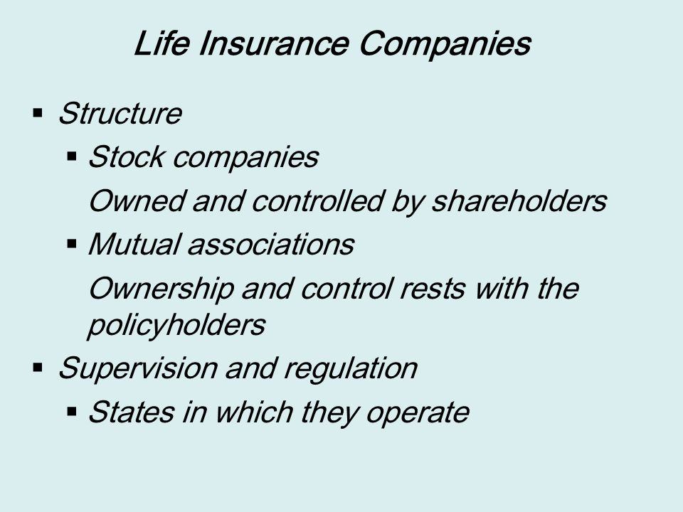 Life Insurance Companies  Structure  Stock companies Owned and controlled by shareholders  Mutual associations Ownership and control rests with the policyholders  Supervision and regulation  States in which they operate