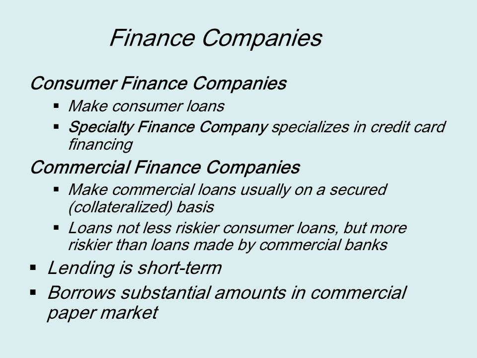 Finance Companies Consumer Finance Companies  Make consumer loans  Specialty Finance Company specializes in credit card financing Commercial Finance Companies  Make commercial loans usually on a secured (collateralized) basis  Loans not less riskier consumer loans, but more riskier than loans made by commercial banks  Lending is short-term  Borrows substantial amounts in commercial paper market