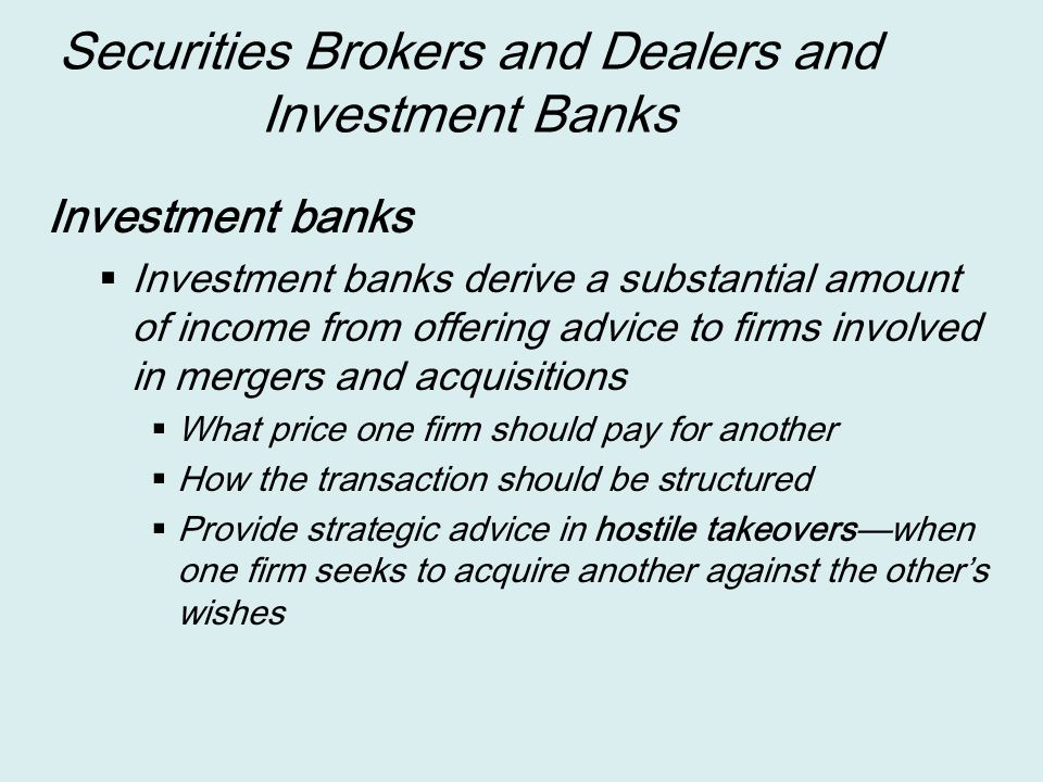 Securities Brokers and Dealers and Investment Banks Investment banks  Investment banks derive a substantial amount of income from offering advice to firms involved in mergers and acquisitions  What price one firm should pay for another  How the transaction should be structured  Provide strategic advice in hostile takeovers—when one firm seeks to acquire another against the other's wishes