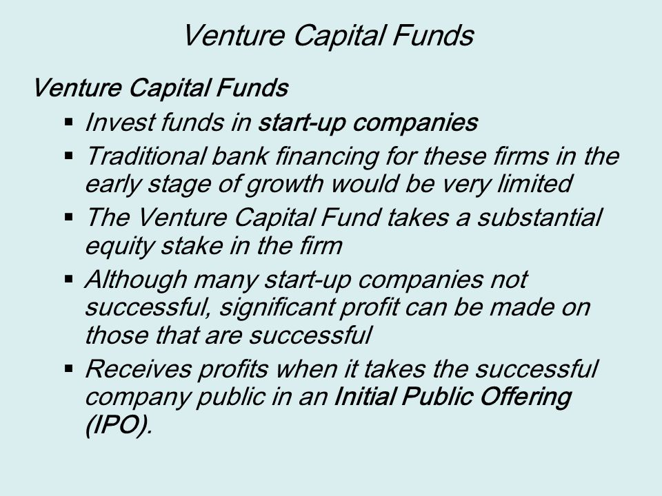 Venture Capital Funds  Invest funds in start-up companies  Traditional bank financing for these firms in the early stage of growth would be very limited  The Venture Capital Fund takes a substantial equity stake in the firm  Although many start-up companies not successful, significant profit can be made on those that are successful  Receives profits when it takes the successful company public in an Initial Public Offering (IPO).