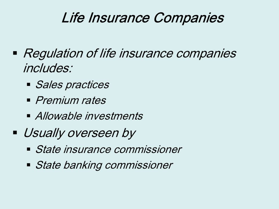 Life Insurance Companies  Regulation of life insurance companies includes:  Sales practices  Premium rates  Allowable investments  Usually overseen by  State insurance commissioner  State banking commissioner