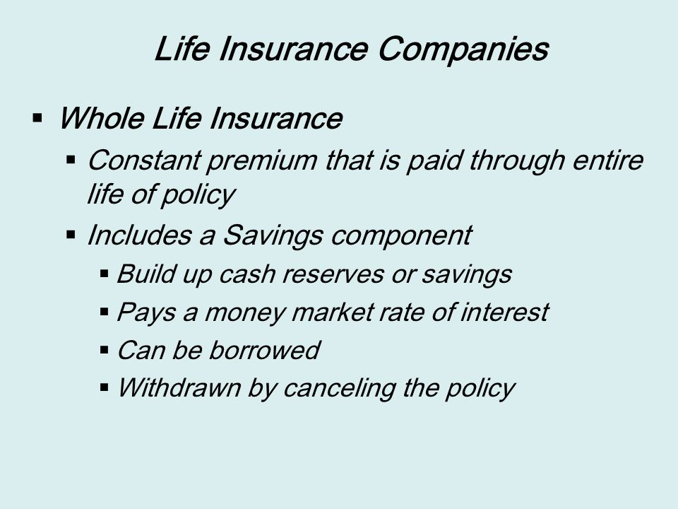 Life Insurance Companies  Whole Life Insurance  Constant premium that is paid through entire life of policy  Includes a Savings component  Build up cash reserves or savings  Pays a money market rate of interest  Can be borrowed  Withdrawn by canceling the policy