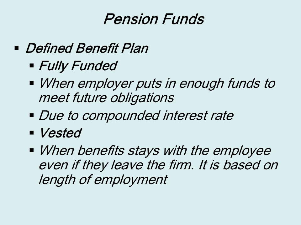 Pension Funds  Defined Benefit Plan  Fully Funded  When employer puts in enough funds to meet future obligations  Due to compounded interest rate  Vested  When benefits stays with the employee even if they leave the firm.