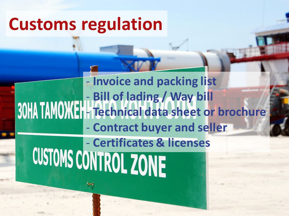 Customs regulation - Invoice and packing list - Bill of lading / Way bill - Technical data sheet or brochure - Contract buyer and seller - Certificates & licenses