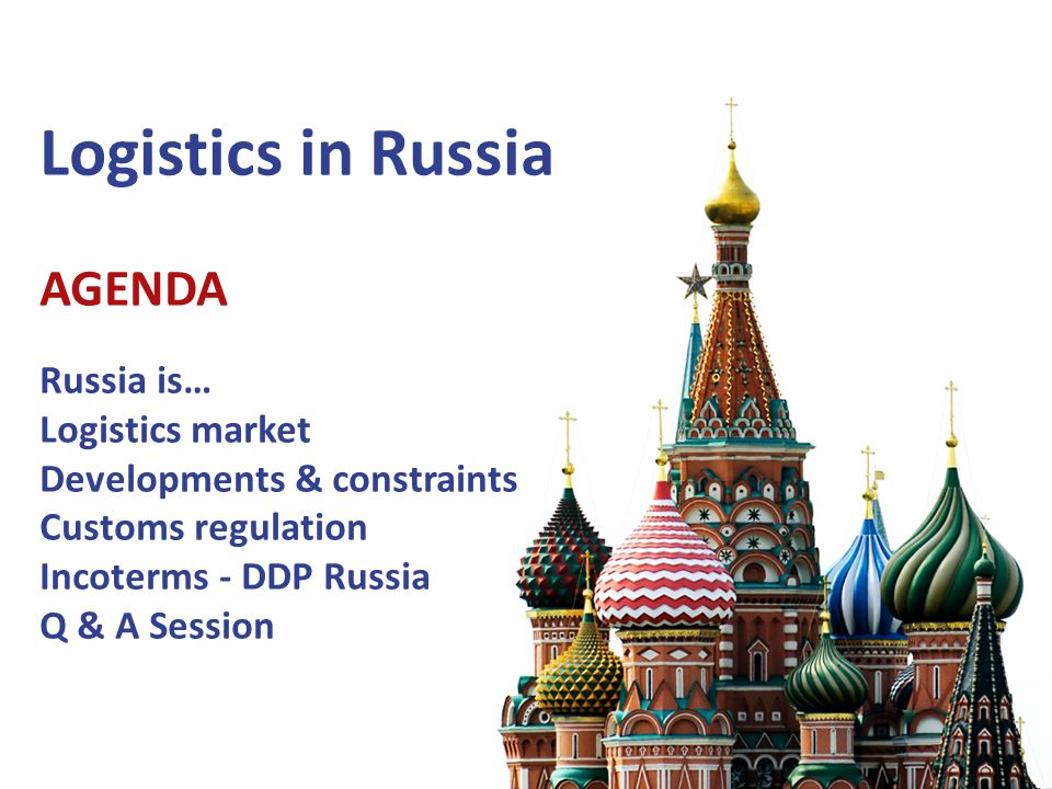 Logistics in Russia AGENDA Russia is… Logistics market Developments & constraints Customs regulation Incoterms - DDP Russia Q & A Session