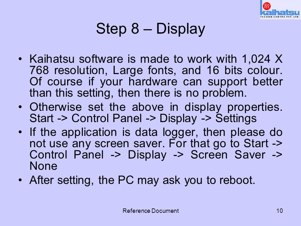 Reference Document10 Step 8 – Display Kaihatsu software is made to work with 1,024 X 768 resolution, Large fonts, and 16 bits colour. Of course if you