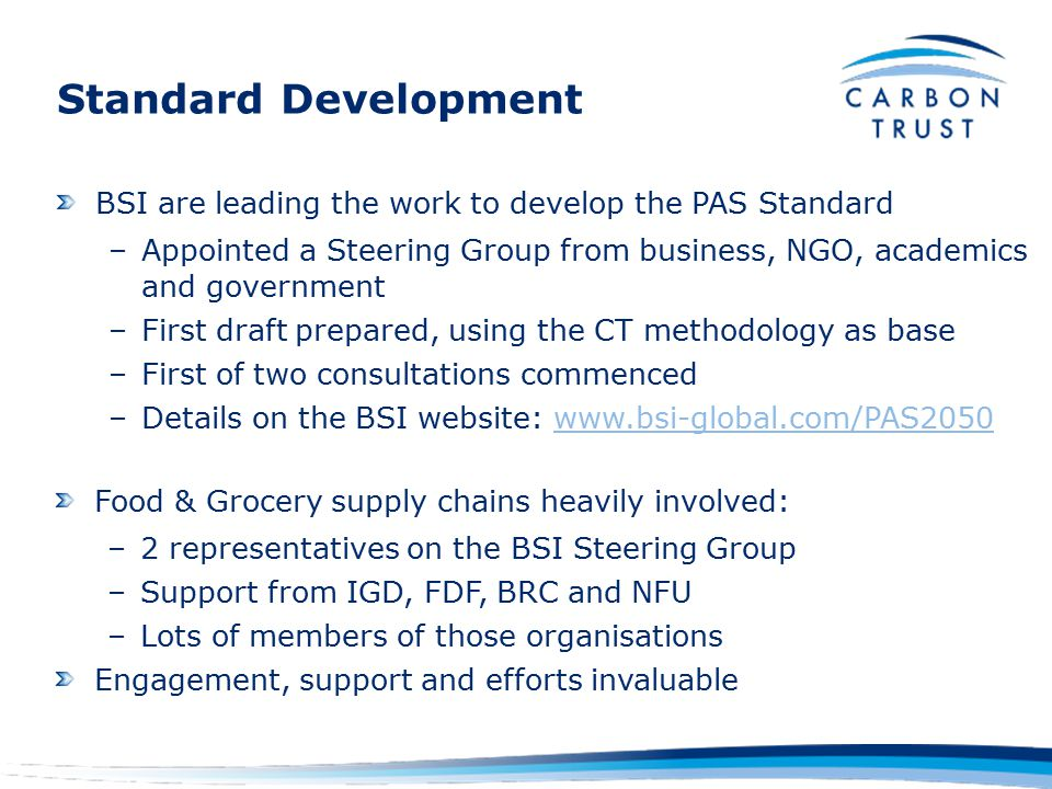 Standard Development BSI are leading the work to develop the PAS Standard –Appointed a Steering Group from business, NGO, academics and government –First draft prepared, using the CT methodology as base –First of two consultations commenced –Details on the BSI website: www.bsi-global.com/PAS2050www.bsi-global.com/PAS2050 Food & Grocery supply chains heavily involved: –2 representatives on the BSI Steering Group –Support from IGD, FDF, BRC and NFU –Lots of members of those organisations Engagement, support and efforts invaluable