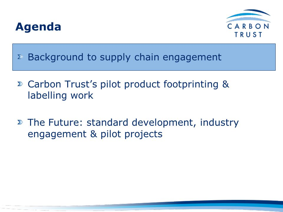 The Carbon Trust Who we are: Independent company, funded by UK Government Our role: Help organisations reduce their carbon emissions and develop commercial low carbon technologies Last year we: Worked with >5,000 companies across UK Identified savings of 4.6 million tCO2 worth £0.5 Billion in cost savings per year