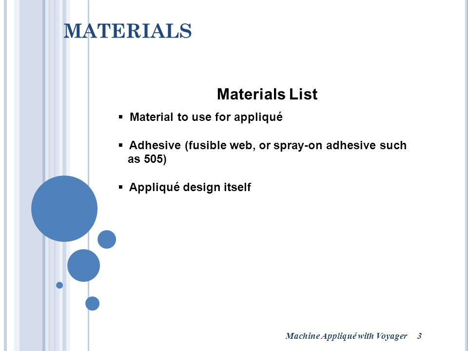 Machine Appliqué with Voyager 3 MATERIALS Materials List  Material to use for appliqué  Adhesive (fusible web, or spray-on adhesive such as 505)  Appliqué design itself