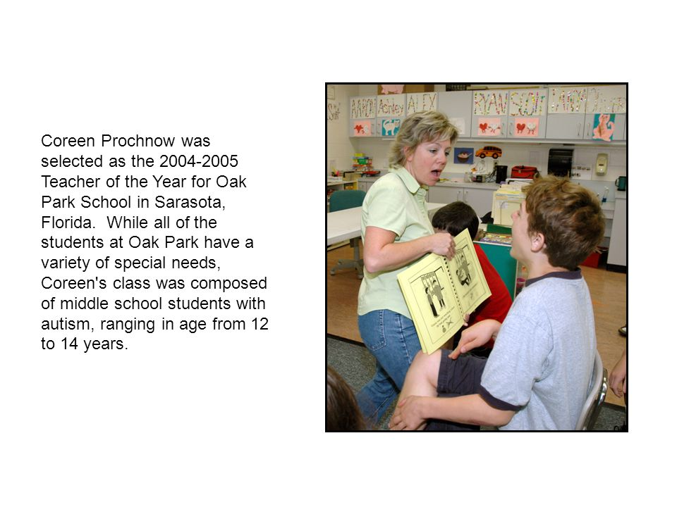 Coreen Prochnow was selected as the 2004-2005 Teacher of the Year for Oak Park School in Sarasota, Florida. While all of the students at Oak Park have