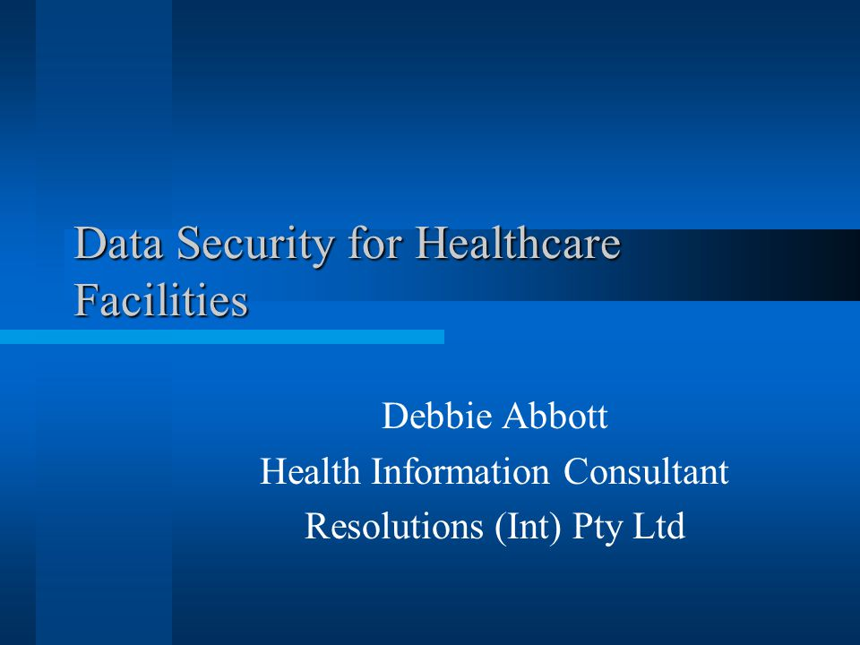 Data Security for Healthcare Facilities Debbie Abbott Health Information Consultant Resolutions (Int) Pty Ltd