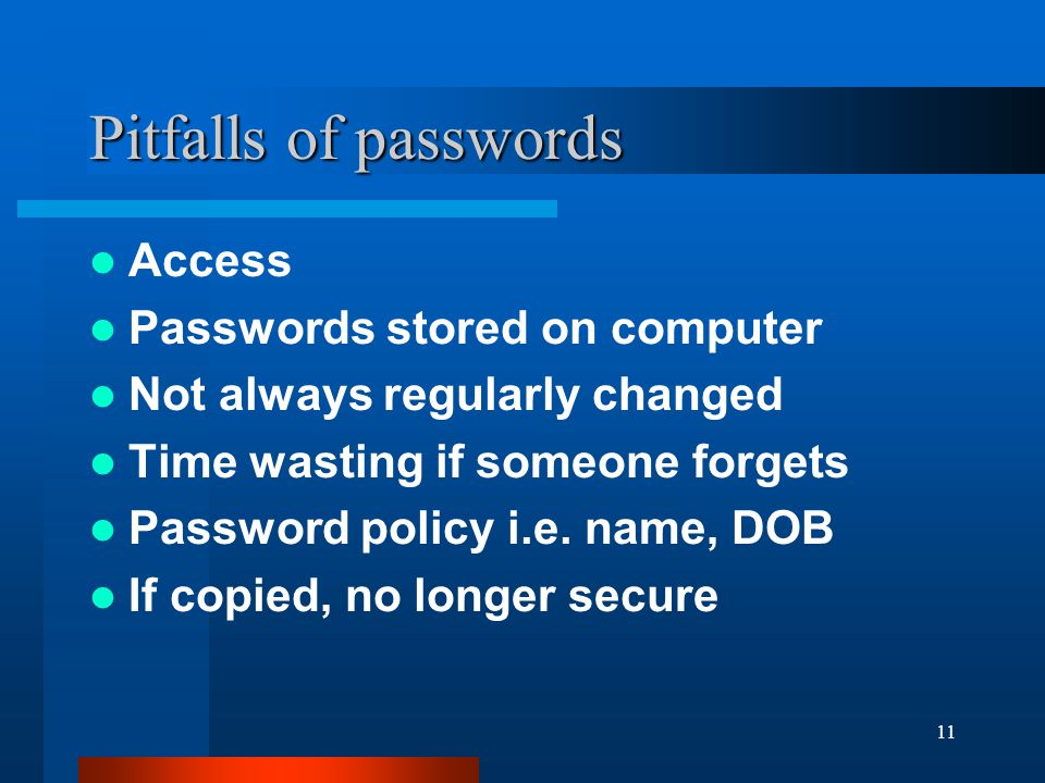 11 Pitfalls of passwords Access Passwords stored on computer Not always regularly changed Time wasting if someone forgets Password policy i.e. name, D