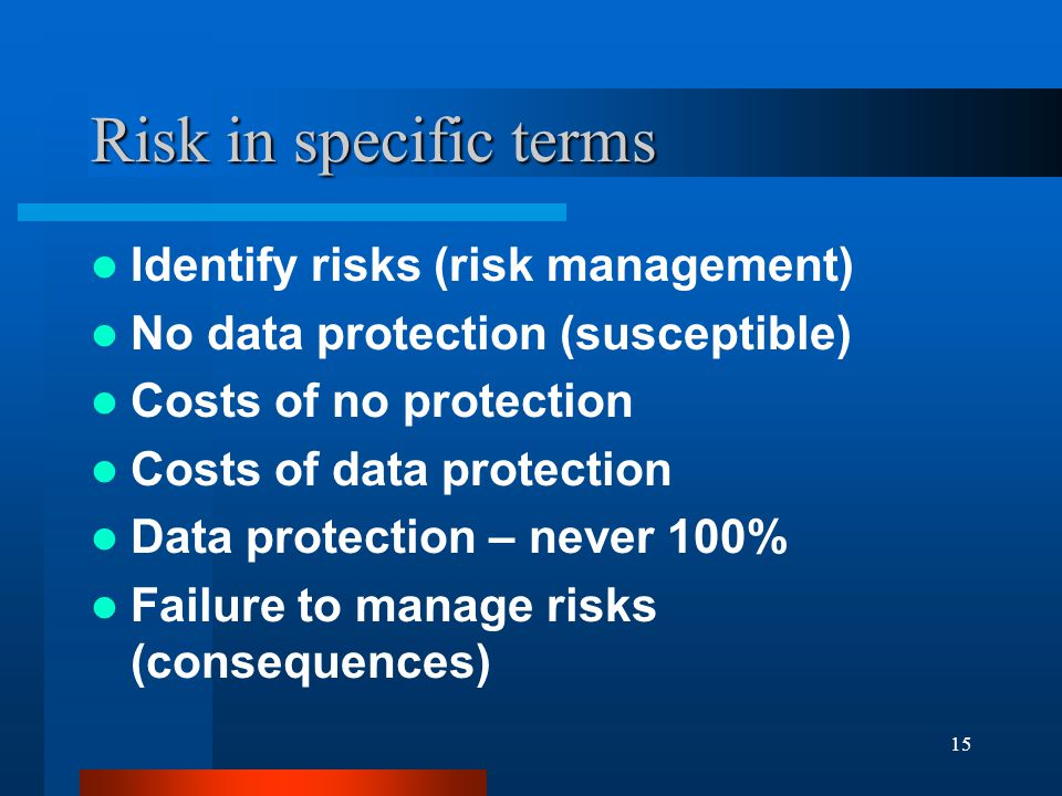 15 Risk in specific terms Identify risks (risk management) No data protection (susceptible) Costs of no protection Costs of data protection Data protection – never 100% Failure to manage risks (consequences)