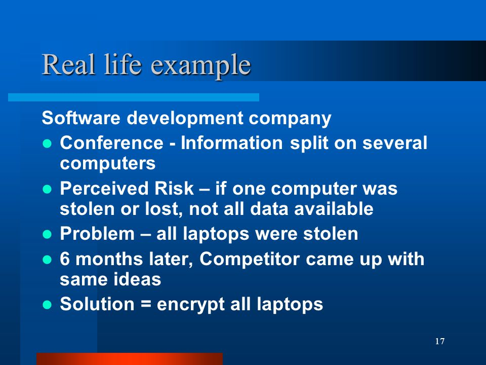 17 Real life example Software development company Conference - Information split on several computers Perceived Risk – if one computer was stolen or l